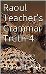 Raoul Teacher's Grammar Truth-4: Insi...