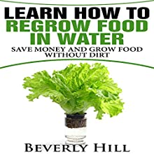 Learn How to Regrow Food in Water: Save Money and Regrow Food in Water Without Dirt Audiobook by Beverly Hill Narrated by Lynnae Stanwick