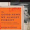 The Good News We Almost Forgot: Rediscovering the Gospel in a 16th Century Catechism Audiobook by Kevin DeYoung Narrated by Adam Verner