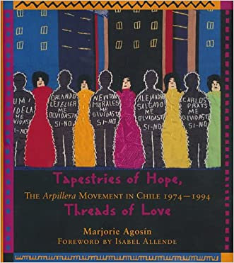 Tapestries of Hope, Threads of Love: The Arpillera Movement in Chile, 1974-1994 written by Marjorie Agosin
