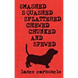 Smashed, Squashed, Splattered, Chewed, Chunked and Spewed ~ Lance Carbuncle