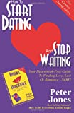 Peter Jones How To Start Dating And Stop Waiting: Your Heartbreak-Free Guide To Finding Love, Lust Or Romance NOW!