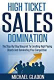 Sales: High Ticket Sales Domination - The Step-By-Step Blueprint To Enrolling High Paying Clients And Dominating Your Competition (Service Providers: How ... Applications, And Get Booked Solid Book 1)