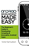 Android Development Made Easy: The Beginner's Guide to Developing Amazing and Innovative Android Apps (Software, Programming, Mobile Apps, iOS, Android)
