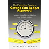 The Definitive Guide to Getting Your Budget Approved!: Measure Intangibles to Calculate Your ROI Business Caseby Johannes Ritter