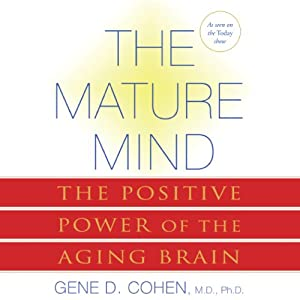 The Mature Mind: The Positive Power of the Aging Brain | [Gene D. Cohen M.D. Ph.D.]