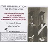 The Mis-education of the Bantu: The Psychohistorical Evolution and Perpetuation of White Supremacy in South Africa...