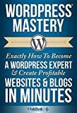 WordPress Mastery: Exactly How To Become A WordPress Expert & Create Profitable Websites & Blogs In Minutes (WordPress, WordPress Developement, WordPress Theme, WordPress Plugin, WordPress 2014)