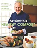 Art Smiths Healthy Comfort: How Americas Favorite Celebrity Chef Got it Together, Lost Weight, and Reclaimed His Health!