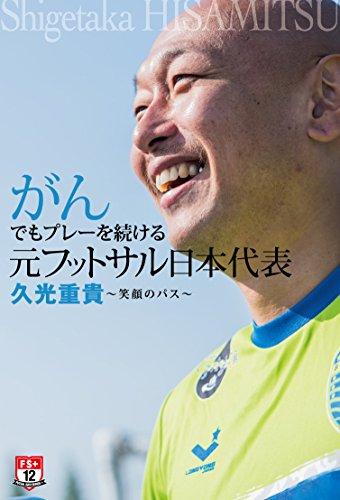がんでもプレーを続ける 元フットサル日本代表 久光重貴 笑顔のパス (FUTSAL NAVI SERIES+ 12)