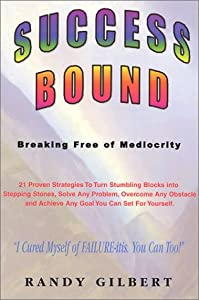Success Bound: Breaking Free of Mediocrity Randy Gilbert