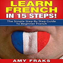 Learn French in 15 Steps: The Simple Step by Step Guide to Beginner French Audiobook by Amy Fraks Narrated by Antonia Wainscott