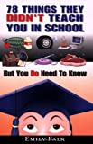 78 Things They Didn't Teach You in School: But You Do Need to Know