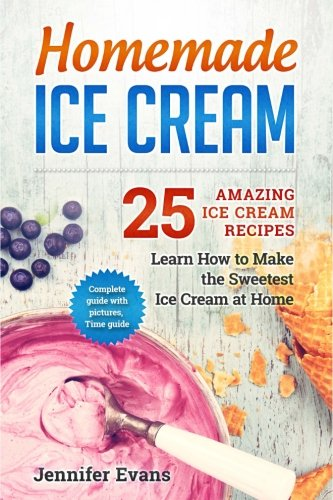 Homemade Ice Cream - 25 Amazing Ice Cream Recipes. Learn How to Make the Sweetes (Kids Cooking And Baking compare prices)