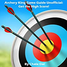Archery King Game Guide (Unofficial): Get the High Score! Audiobook by Chala Dar Narrated by Trevor Clinger