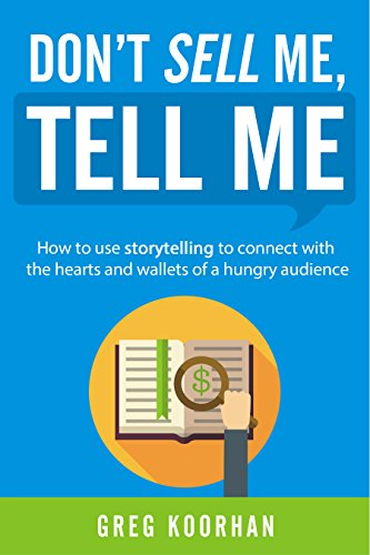 Don't Sell Me, Tell Me: How to use storytelling to connect with the hearts and wallets of a hungry audience by Greg Koorhan