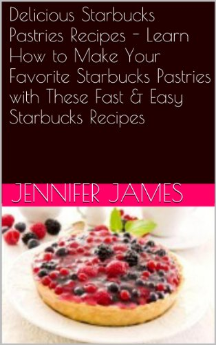 Delicious Starbucks Pastries Recipes - Learn How to Make Your Favorite Starbucks Pastries with These Fast & Easy Starbucks Recipes by Jennifer James