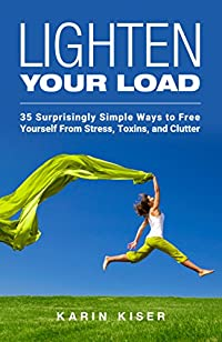 Lighten Your Load: 35 Surprisingly Simple Ways To Free Yourself From Stress, Toxins, And Clutter by Karin Kiser ebook deal