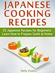 Japanese Cooking Recipes: 25 Japanese Recipes for Beginners. Learn How to Prepare Sushi at Home (japanese cooking recipes, japanese cooking, easy japanese cooking)
