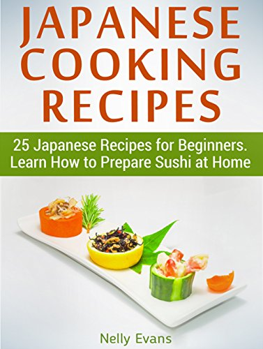 Japanese Cooking Recipes: 25 Japanese Recipes for Beginners. Learn How to Prepare Sushi at Home (japanese cooking recipes, japanese cooking, easy japanese cooking) by Nelly Evans