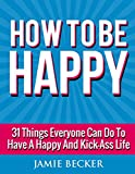 How To Be Happy: 31 Things Everyone Can Do to Have a Happy and Kick-Ass Life