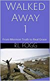 Walked Away 1: From Mormon Truth to Real Grace (Kindle Single)