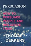 PERSUASION: How To Persuade People And Influence Them