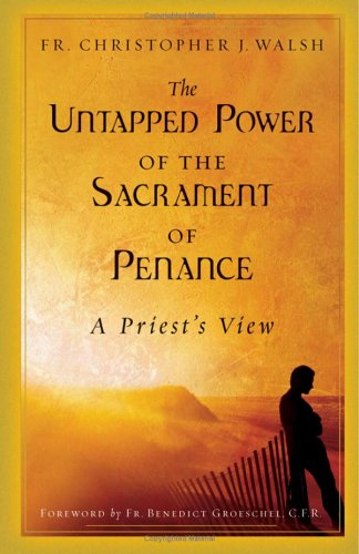 The Untapped Power of the Sacrament of Penance: A Priest's View, CHRISTOPHER J. WALSH
