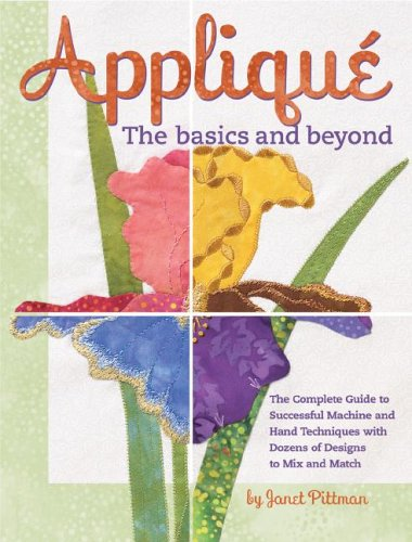 Applique the Basics and Beyond: The Complete Guide to Successful Machine and Hand Techniques with Dozens of Designs to Mix and Match PDF