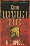 Como defender su fe (Una Introduccion a La Apologetica) (Spanish Edition) (0825416248) by Sproul, R. C.