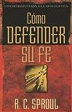 Como defender su fe (Una Introduccion a La Apologetica) (Spanish Edition) (0825416248) by Sproul, R. C.