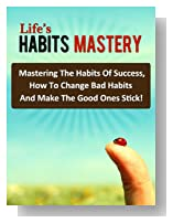 Life's Habits Mastery - Mastering The Habits Of Success, How To Change Bad Habits And Make The Good Ones Stick!