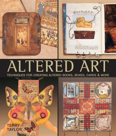 Altered Art: Techniques for Creating Altered Books, Boxes, Cards & More: Techniques for Creating Altered Books, Boxes and Cards