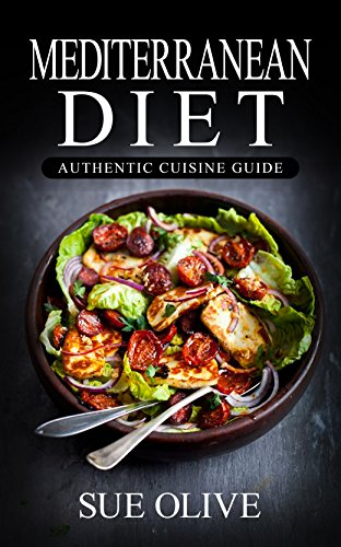 Mediterranean Diet: The Beginners Guide to Authentic Mediterranean Cuisine© (100+ Delicious Recipes & 1 FULL Month Meal Plan for Healthy Weight Loss, Cookbook Guide) by Sue Olive