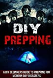 DIY Prepping - A DIY Beginners Guide to Prepping for Modern Day Disasters (DIY Prepping, DIY Guide, Prepping Guide, Modern Day Disaster Tips, DIY Beginners Guide)