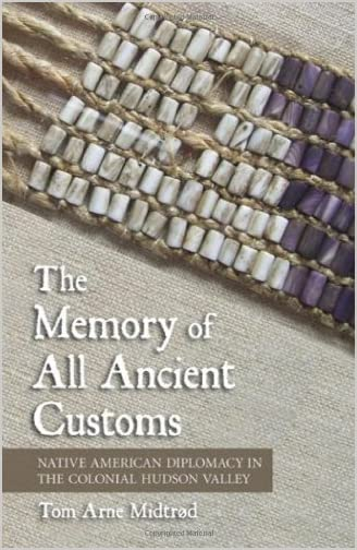 The memory of all ancient customs : Native American diplomacy in the colonial Hudson Valley
