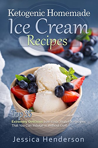 Ketogenic Homemade Ice Cream Recipes: Top 35 Extremely Delicious Low Carb, High Fat Recipes That You Can Indulge In Without Guilt (Ketogenic Diet Recipes) by Jessica Henderson