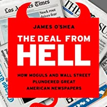 The Deal from Hell: How Moguls and Wall Street Plundered Great American Newspapers (       UNABRIDGED) by James O'Shea Narrated by L. J. Ganser