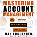 Mastering Account Management: 102 Steps for Increasing Sales, Serving Your Customers Better, and Working Less (       UNABRIDGED) by Dan Englander Narrated by Jim Smith