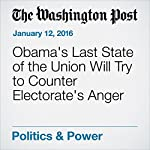 Obama's Last State of the Union Will Try to Counter Electorate's Anger | Greg Jaffe,David Nakamura