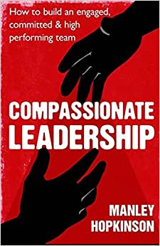 Compassionate Leadership: How To Create And Maintain Engaged, Committed And High-Performing Teams
