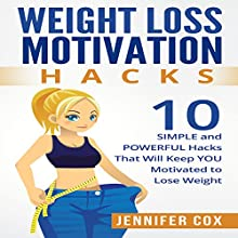 Weight Loss Motivation Hacks: 10 Simple and Powerful Hacks That Will Keep You Motivated to Lose Weight Audiobook by Jennifer Cox Narrated by Alison Pitt