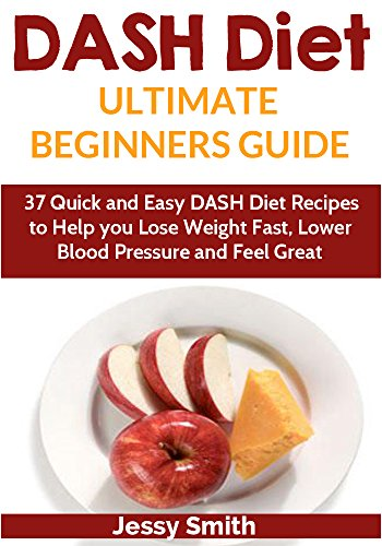 DASH Diet: DASH Diet Ultimate Beginners Guide: 37 Quick and Easy DASH Diet Recipes to Help you lose Weight Fast, Lower Blood pressure and Feel Great! (DASH Diet Younger You Book 1) by Jessy Smith