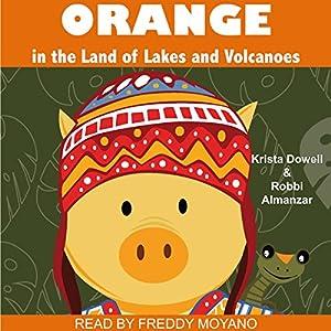 Orange in the Land of Lakes and Volcanoes Hörbuch von Krista Dowell, Robbi Almanzar Gesprochen von: Freddy Moyano