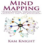 Mind Mapping: Improve Memory, Concentration, Communication, Organization, Creativity, and Time Management | Kam Knight