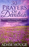 30 Prayers Of Devotion: Devoting Ourselves To God Through Prayer