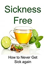 SICKNESS FREE: HOW TO NEVER GET SICK AGAIN: (CLEAN EATING, HEALTHY EATING, SUGAR FREE DIET, SUGAR DETOX, BINGE EATING, DIETS AND WEIGHT LOSS, STRENGTH TRAINING)