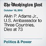 Alvin P. Adams Jr., U.S. Ambassador to Three Countries, Dies at 73 | Emily Langer