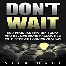 Don't Wait: End Procrastination Today and Become More Productive with Hypnosis and Meditation Speech by Nick Hall Narrated by  ZenDen Studios