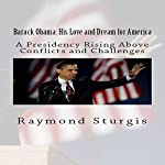 Barack Obama: His Love and Dream for America: A Presidency Rising Above Conflicts and Challenges | Raymond Sturgis